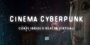 Cinema Cyberpunk: corpi ibridi e realtà virtuali